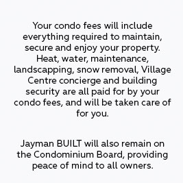 Your condo fees will include everything required to maintain, secure and enjoy your property. Utilities, maintenance, landscaping, snow removal, Village Centre, concierge and building security are all paid for by your condo fees, and will be taken care of for you. Jayman BUILT will also stay on the Condominium Board, protecting our residents from unexpected fees and increases.