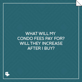 What will my condo fees pay for? Will they increase after I buy?
