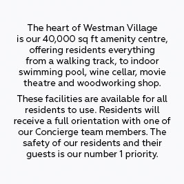 The heart of Westman Village is our 40,000 sq ft amenity centre, offering residents everything from a walking track, to indoor swimming pool, wine cellar, movie theatre and woodworking shop. These facilities are available for all residents to use, but they are required to complete a safety orientation with one our certified instructors to ensure proper usage and safety. The safety of our residents and their guests is our number 1 priority.