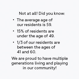 Not at all! Did you know: *The average age of our residents is 59. *15% of residents are under the age of 49. *1/3 of our residents are between the ages of 41 and 60. We are proud to have multiple generations living and playing in our community!