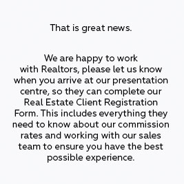 That is great news. We are happy to work with Realtors, please let us know when you arrive at our presentation centre, so they can complete our Real Estate Client Registration Form. This includes everything they need to know about our commission rates and working with our sales team to ensure you have the best possible experience.